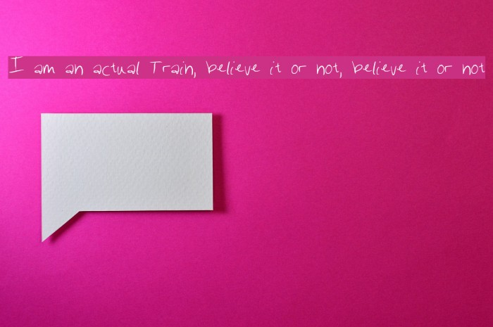 I am an actual Train, believe it or not, believe it or not Fonte examples